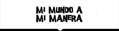 Imagen en fondo blanco que contiene el título del concurso Mi Mundo A Mi Manera en letras negras.